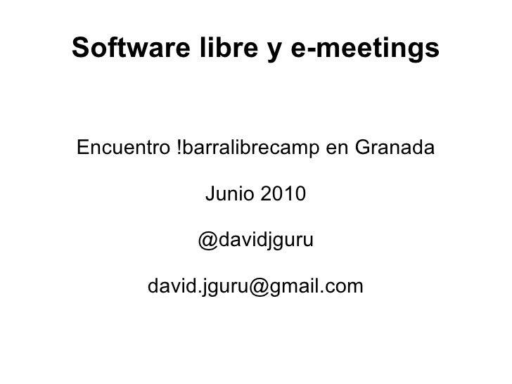 Software libre y e-meetings Encuentro !barralibrecamp en Granada Junio 2010 @davidjguru [email_address]