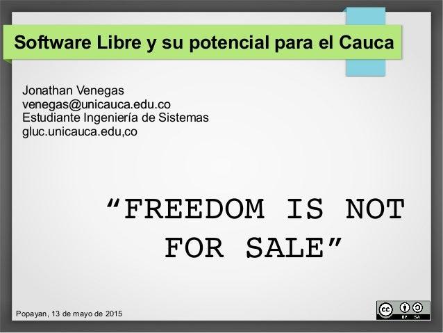 Software Libre y su potencial para el Cauca Jonathan Venegas venegas@unicauca.edu.covenegas@unicauca.edu.co Estudiante Ing...