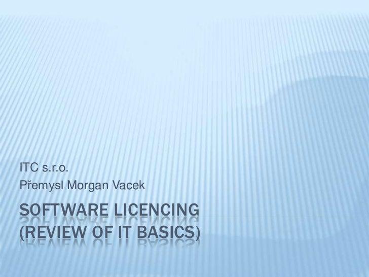 ITC s.r.o.Přemysl Morgan VacekSOFTWARE LICENCING(REVIEW OF IT BASICS)
