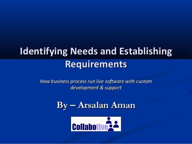 Identifying Needs and EstablishingIdentifying Needs and EstablishingRequirementsRequirementsByBy –– Arsalan AmanArsalan Am...