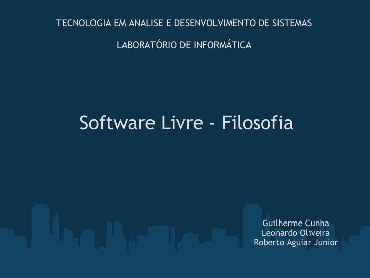 Software Livre - Filosofia Guilherme Cunha Leonardo Oliveira Roberto Aguiar Junior TECNOLOGIA EM ANALISE E DESENVOLVIMENTO...