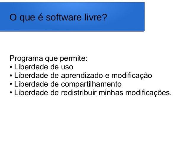 O que é software livre? Programa que permite: ● Liberdade de uso ● Liberdade de aprendizado e modificação ● Liberdade de c...