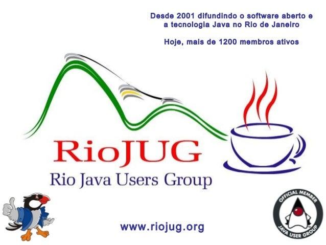 1 www.riojug.org Desde 2001 difundindo o software aberto e a tecnologia Java no Rio de Janeiro Hoje, mais de 1200 membros ...