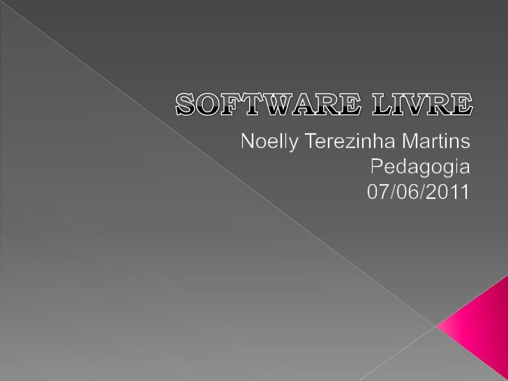 SOFTWARE LIVRE<br />Noelly Terezinha Martins<br />Pedagogia<br />07/06/2011<br />