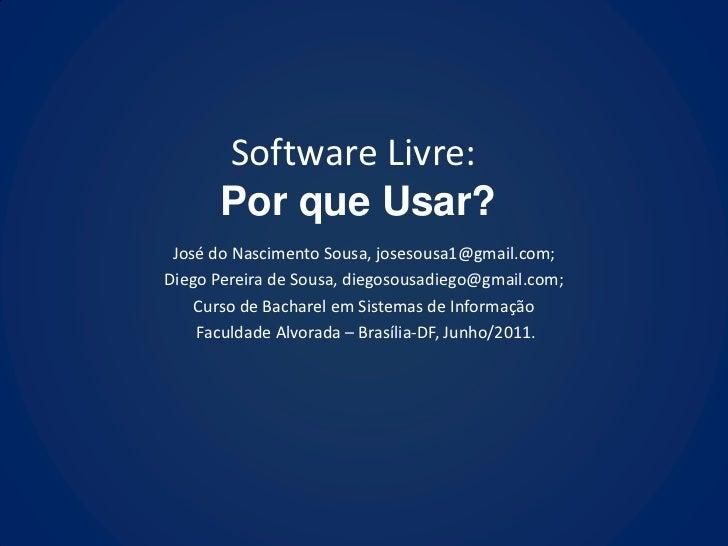 Software Livre:      Por que Usar? José do Nascimento Sousa, josesousa1@gmail.com;Diego Pereira de Sousa, diegosousadiego@...
