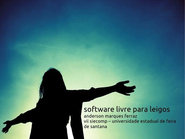 software livre para leigosanderson marques ferrazvii siecomp – universidade estadual de feirade santana