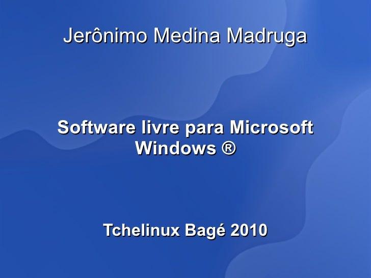 Jerônimo Medina Madruga    Software livre para Microsoft         Windows ®         Tchelinux Bagé 2010