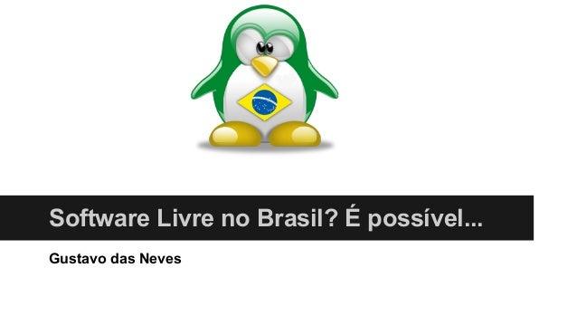 Software Livre no Brasil? É possível... Gustavo das Neves