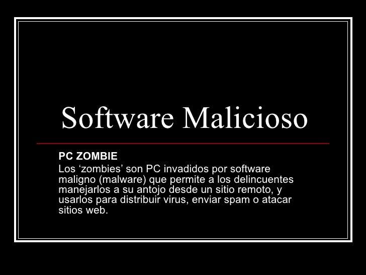 Software Malicioso PC ZOMBIE Los 'zombies' son PC invadidos por software maligno (malware) que permite a los delincuentes ...