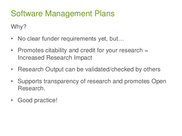 Software Management Plans Why? • No clear funder requirements yet, but… • Promotes citability and credit for your research...