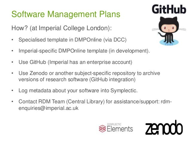 Software Management Plans How? (at Imperial College London): • Specialised template in DMPOnline (via DCC) • Imperial-spec...