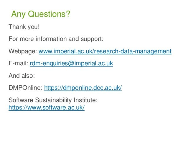 Any Questions? Thank you! For more information and support: Webpage: www.imperial.ac.uk/research-data-management E-mail: r...