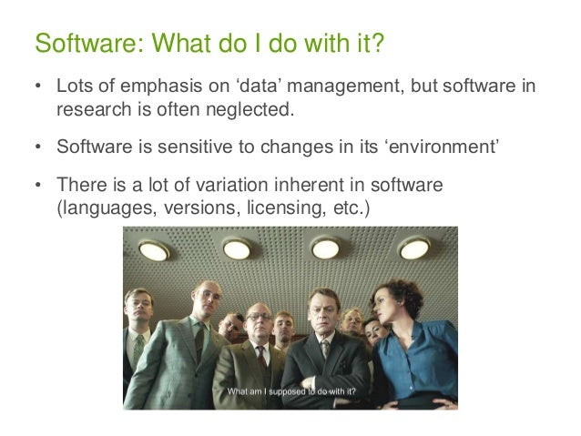 Software: What do I do with it? • Lots of emphasis on 'data' management, but software in research is often neglected. • So...