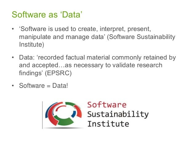 Software as 'Data' • 'Software is used to create, interpret, present, manipulate and manage data' (Software Sustainability...