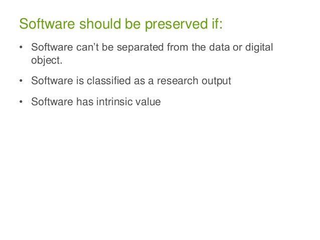 Software should be preserved if: • Software can't be separated from the data or digital object. • Software is classified a...