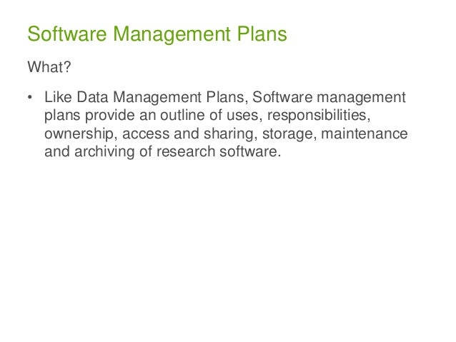 Software Management Plans What? • Like Data Management Plans, Software management plans provide an outline of uses, respon...
