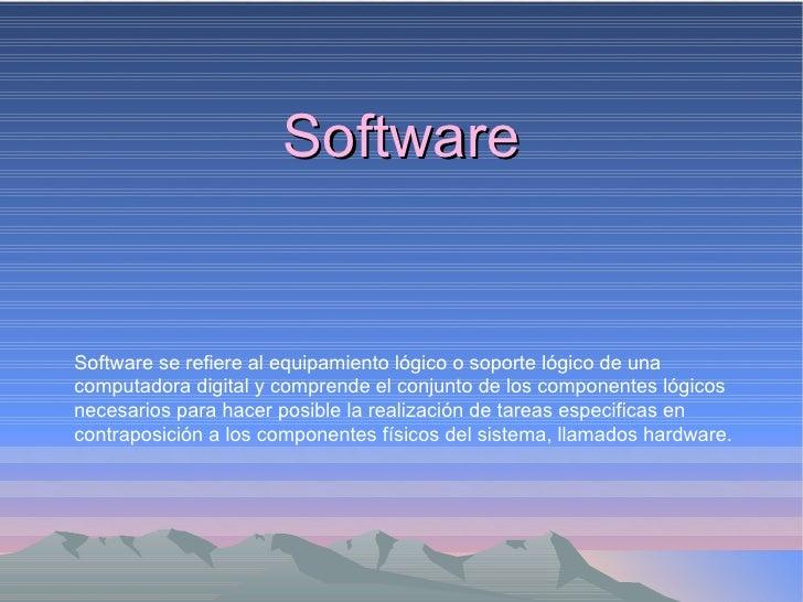 Software Software se refiere al equipamiento lógico o soporte lógico de una computadora digital y comprende el conjunto de...