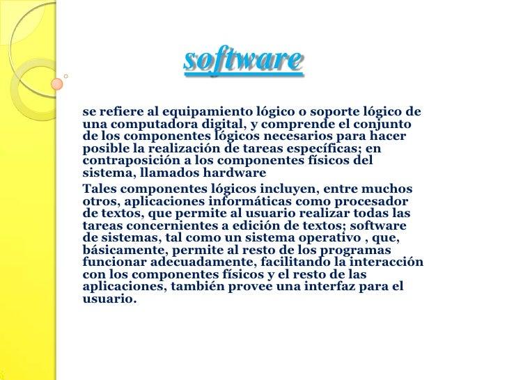 software<br />se refiere al equipamiento lógico o soporte lógico de una computadora digital, y comprende el conjunto de lo...