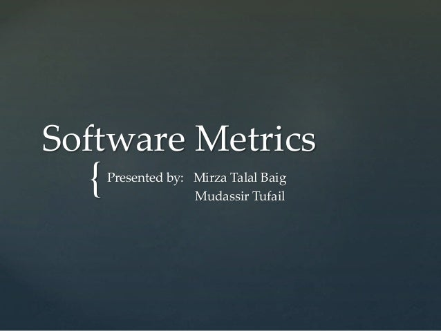 { Software Metrics Presented by: Mirza Talal Baig Mudassir Tufail