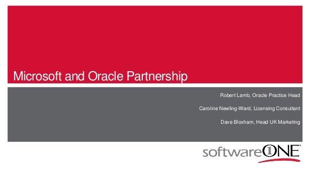 Microsoft and Oracle Partnership Robert Lamb, Oracle Practice Head Caroline Newling-Ward, Licensing Consultant Dave Bloxha...