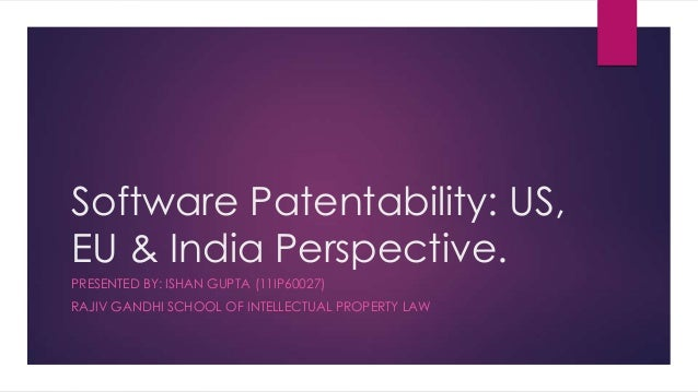Software Patentability: US,EU & India Perspective.PRESENTED BY: ISHAN GUPTA (11IP60027)RAJIV GANDHI SCHOOL OF INTELLECTUAL...