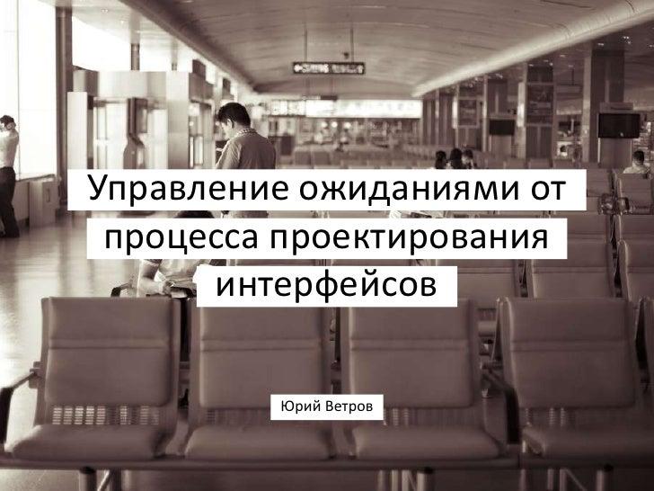 Управление ожиданиями от  процесса проектирования       интерфейсов           Юрий Ветров
