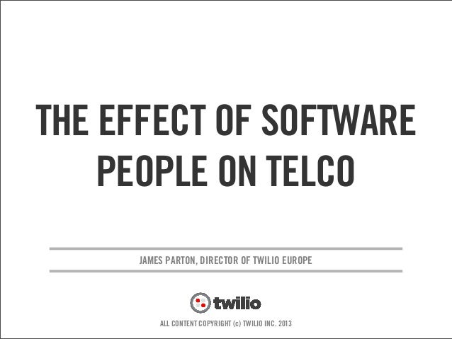 v JAMES PARTON, DIRECTOR OF TWILIO EUROPE ALL CONTENT COPYRIGHT (c) TWILIO INC. 2013 THE AFFECT OF SOFTWARE PEOPLE ON TELCO