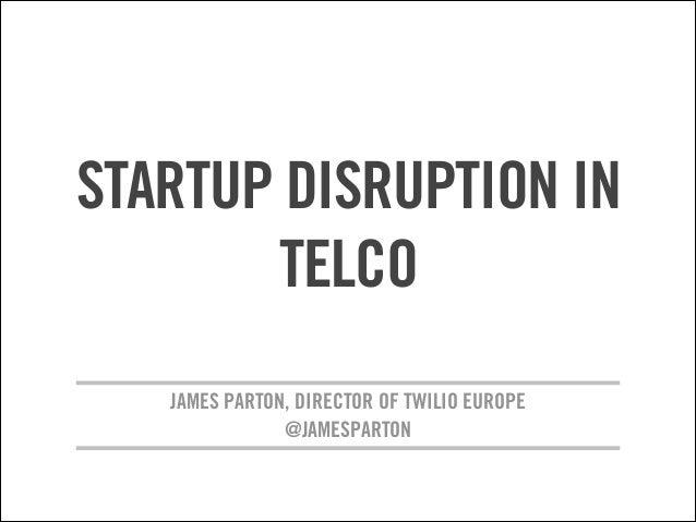 STARTUP DISRUPTION IN TELCO JAMES PARTON, DIRECTOR OF TWILIO EUROPE @JAMESPARTON !