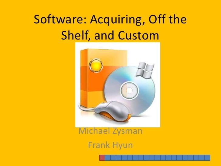 Software: Acquiring, Off the Shelf, and Custom<br />Michael Zysman<br />Frank Hyun<br />