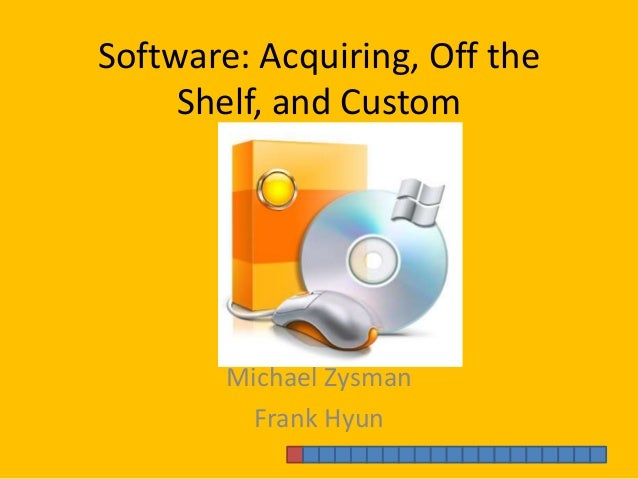 Software: Acquiring, Off the Shelf, and Custom Michael Zysman Frank Hyun