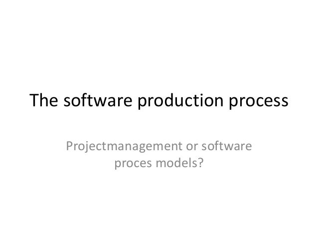 The software production process Projectmanagement or software proces models?