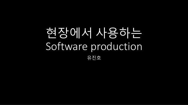 현장에서 사용하는 Software production 유진호