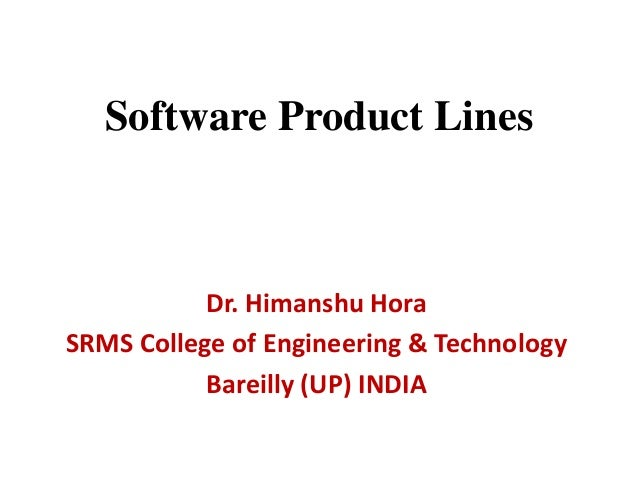 Software Product Lines Dr. Himanshu Hora SRMS College of Engineering & Technology Bareilly (UP) INDIA