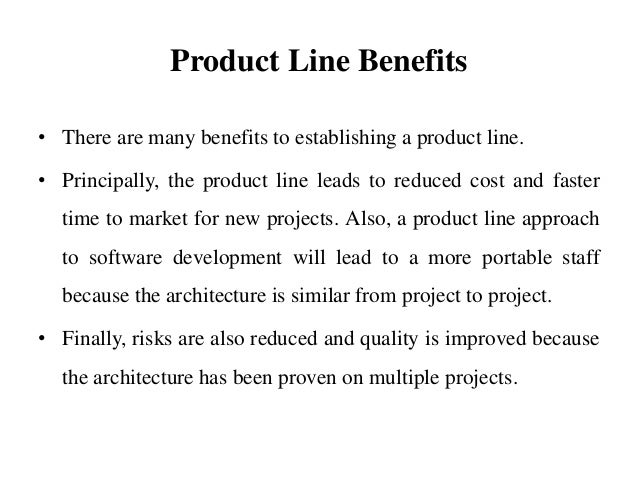 Product Line Benefits • There are many benefits to establishing a product line. • Principally, the product line leads to r...