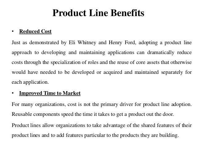Product Line Benefits • Reduced Cost Just as demonstrated by Eli Whitney and Henry Ford, adopting a product line approach ...