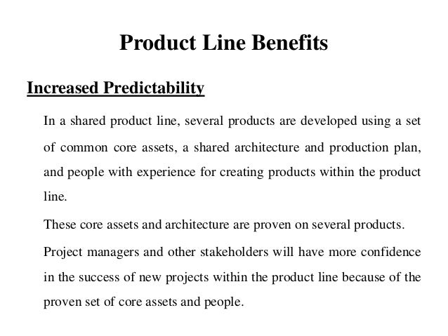 Product Line Benefits Increased Predictability In a shared product line, several products are developed using a set of com...