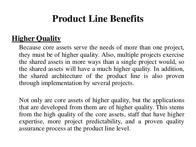 Product Line Benefits Higher Quality Because core assets serve the needs of more than one project, they must be of higher ...