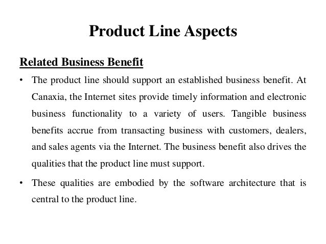 Product Line Aspects Related Business Benefit • The product line should support an established business benefit. At Canaxi...