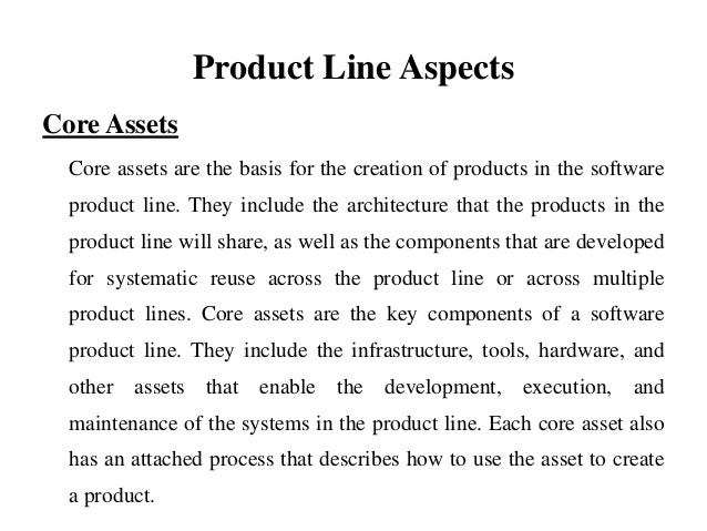 Product Line Aspects Core Assets Core assets are the basis for the creation of products in the software product line. They...