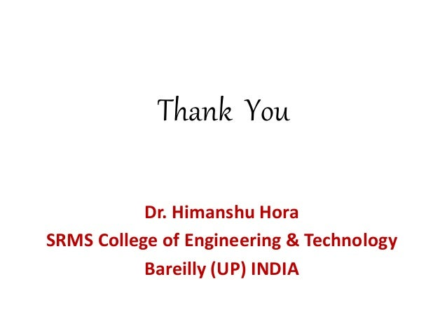 Thank You Dr. Himanshu Hora SRMS College of Engineering & Technology Bareilly (UP) INDIA