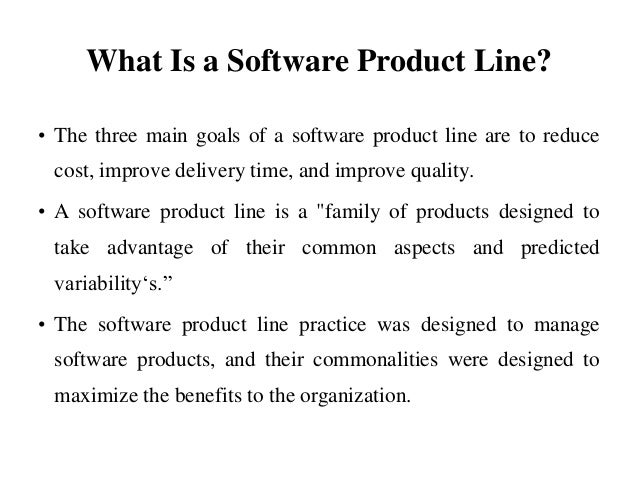 What Is a Software Product Line? • The three main goals of a software product line are to reduce cost, improve delivery ti...