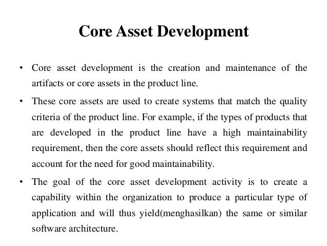 Core Asset Development • Core asset development is the creation and maintenance of the artifacts or core assets in the pro...
