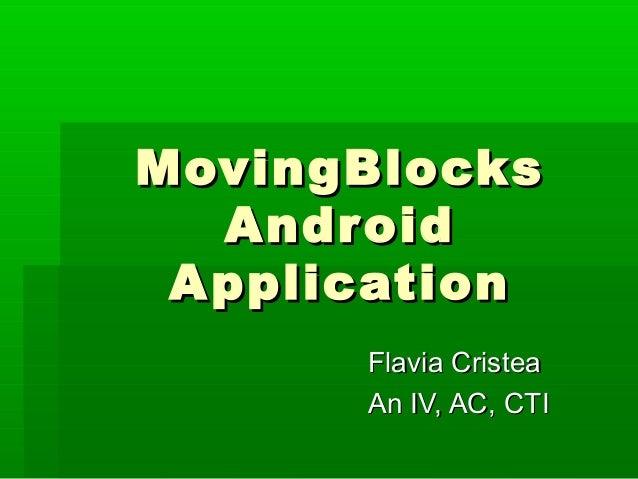 MovingBlocks   Android A pplication       Flavia Cristea       An IV, AC, CTI