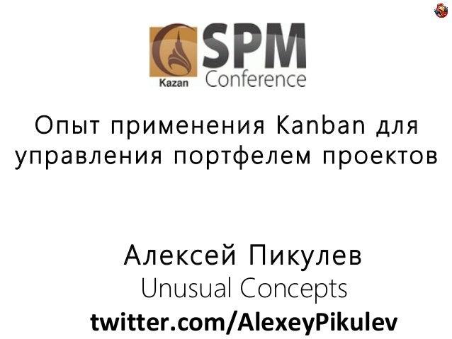 Опыт применения Kanban для управления портфелем проектов  Алексей Пикулев Unusual Concepts twitter.com/AlexeyPikulev