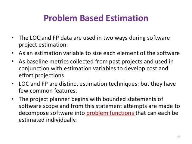 Problem Based Estimation • The LOC and FP data are used in two ways during software project estimation: • As an estimation...