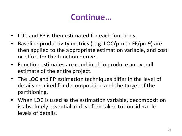 Continue… • LOC and FP is then estimated for each functions. • Baseline productivity metrics ( e.g. LOC/pm or FP/pm9) are ...