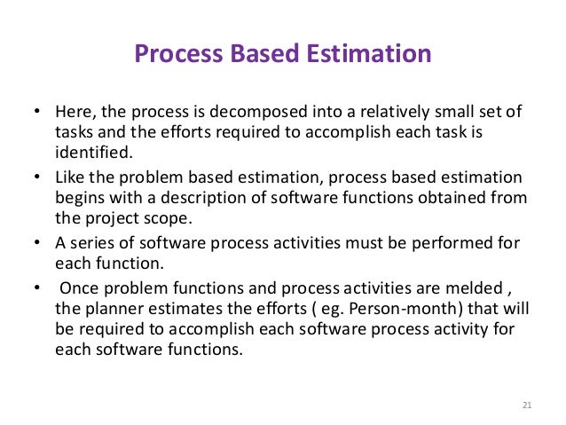 Process Based Estimation • Here, the process is decomposed into a relatively small set of tasks and the efforts required t...
