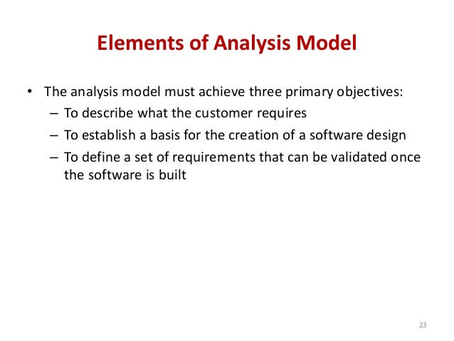 Elements of Analysis Model • The analysis model must achieve three primary objectives: – To describe what the customer req...