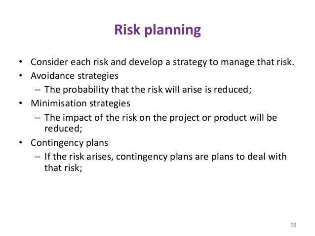 Risk planning • Consider each risk and develop a strategy to manage that risk. • Avoidance strategies – The probability th...