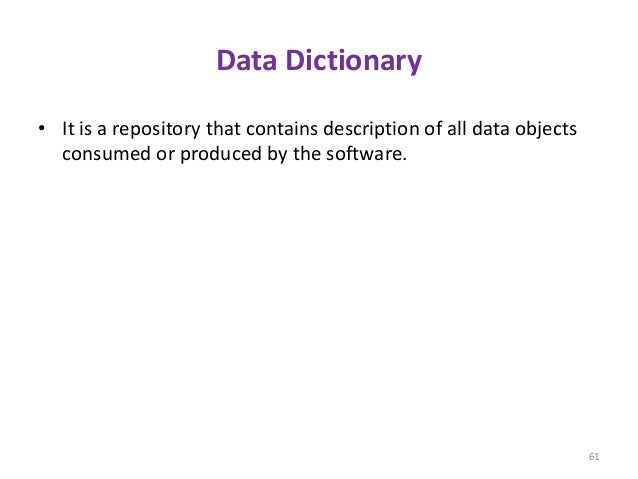 Data Dictionary • It is a repository that contains description of all data objects consumed or produced by the software. 61